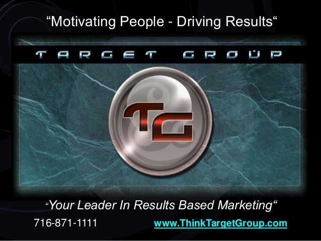 """""""Motivating People - Driving Results"""" """"Your Leader In Results Based Marketing"""" 716-871-1111 www.ThinkTargetGroup.com"""