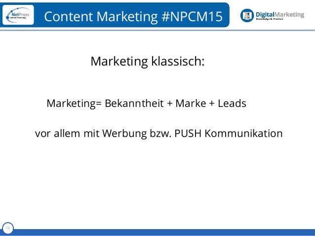 Referent 12 Content Marketing #NPCM15 Marketing klassisch: Marketing= Bekanntheit + Marke + Leads vor allem mit Werbung bz...
