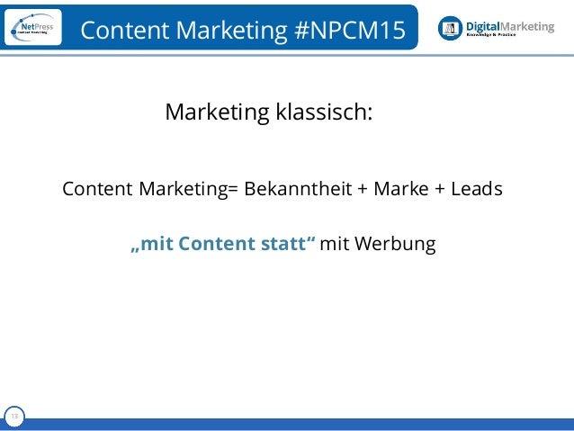 """Referent 13 Content Marketing #NPCM15 Content Marketing= Bekanntheit + Marke + Leads """"mit Content statt"""" mit Werbung Marke..."""