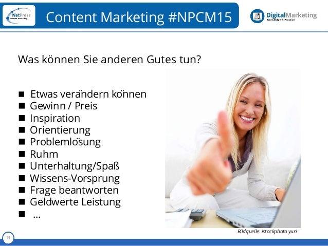 Referent 19 Content Marketing #NPCM15 Was können Sie anderen Gutes tun?  Etwas verändern können  Gewinn / Preis  Insp...