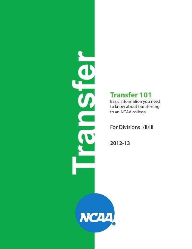 Transfer  Transfer 101  Basic information you need to know about transferring to an NCAA college  For Divisions I/II/III 2...