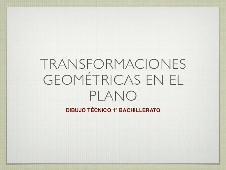 TRANSFORMACIONESGEOMÉTRICAS EN EL     PLANO  DIBUJO TÉCNICO 1º BACHILLERATO