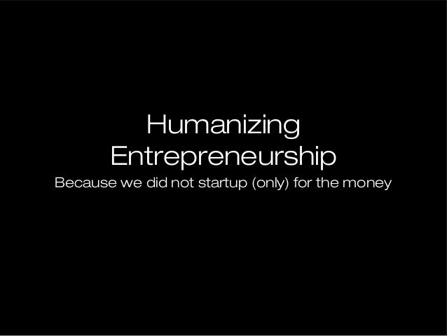 Humanizing Entrepreneurship Because we did not startup (only) for the money