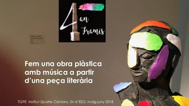 Fem una obra plàstica amb música a partir d'una peça literària TGPE Institut Quatre Cantons, 2n d'ESO, maig-juny 2018
