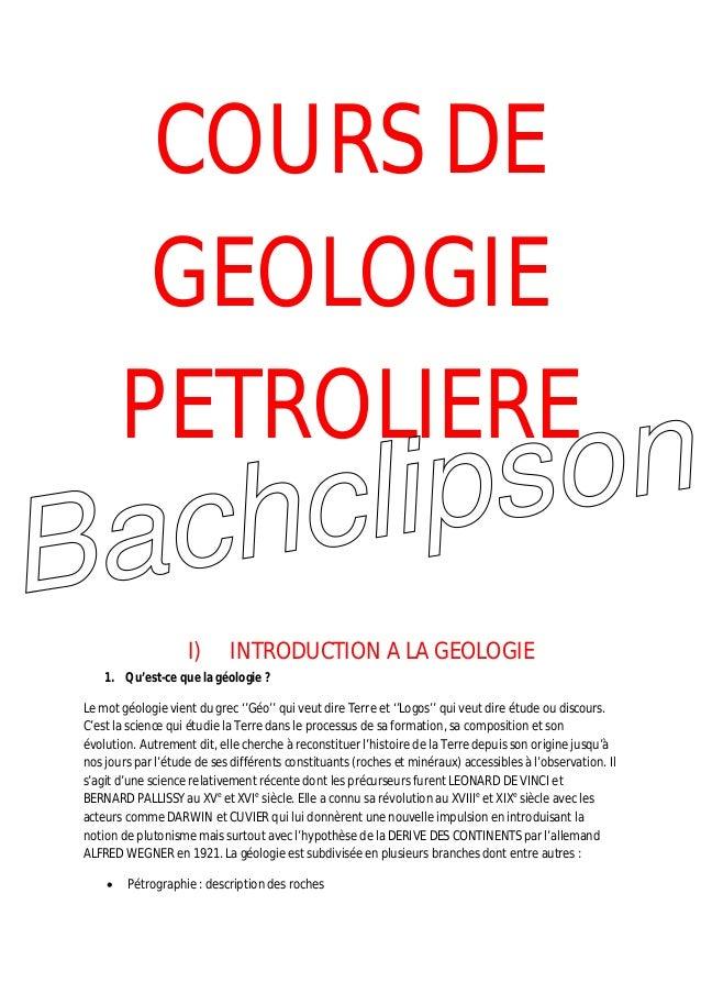 COURS DE GEOLOGIE PETROLIERE I) INTRODUCTION A LA GEOLOGIE 1. Qu'est-ce que la géologie ? Le mot géologie vient du grec ''...