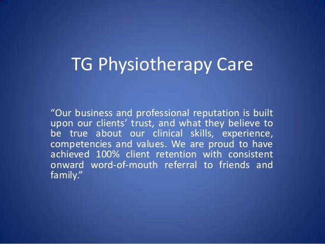 "TG Physiotherapy Care ""Our business and professional reputation is built upon our clients' trust, and what they believe to..."