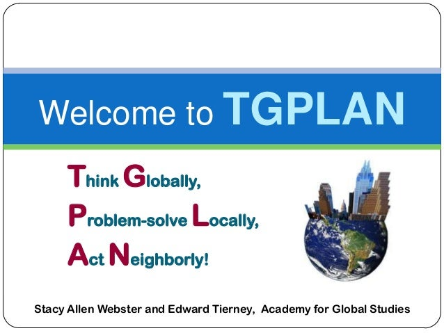 Think Globally,Problem-solve Locally,Act Neighborly!Welcome to TGPLANStacy Allen Webster and Edward Tierney, Academy for G...
