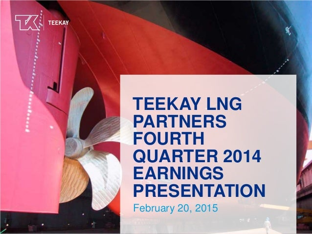 TEEKAY LNG PARTNERS FOURTH QUARTER 2014 EARNINGS PRESENTATION February 20, 2015