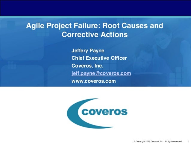 Agile Project Failure: Root Causes and Corrective Actions Jeffery Payne Chief Executive Officer Coveros, Inc. jeff.payne@c...
