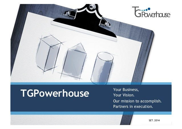 TGPowerhouse Your Business, Your Vision. Our mission to accomplish. Partners in execution. SET. 2014