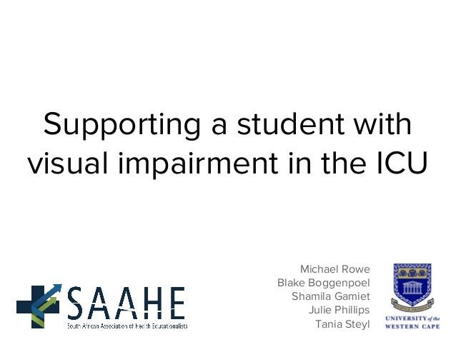 Supporting a student with visual impairment in the ICU Michael Rowe Blake Boggenpoel Shamila Gamiet Julie Phillips Tania S...