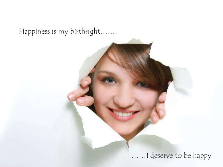 Happiness is my birthright…….                                ……I deserve to be happy