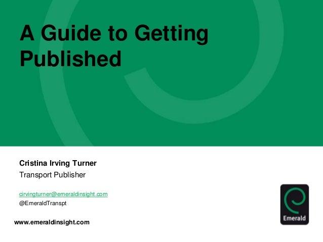 www.emeraldinsight.com A Guide to Getting Published Cristina Irving Turner Transport Publisher cirvingturner@emeraldinsigh...