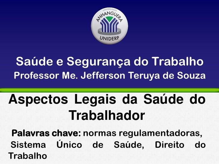 Saúde e Segurança do Trabalho Professor Me. Jefferson Teruya de SouzaAspectos Legais da Saúde do        Trabalhador Palavr...