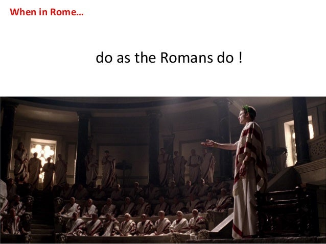 do in rome as the romans do essay Romans essays: over 180,000 romans  they came from rome in italy,  2 / 311: essay on caesar brutus is an honorable man am i entreated to speak and strike.