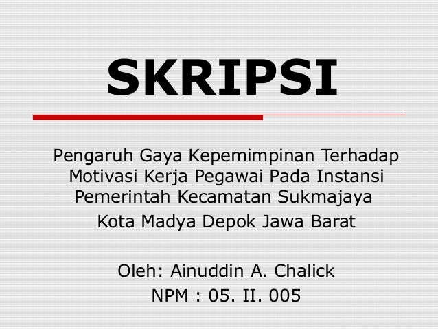 SKRIPSI Pengaruh Gaya Kepemimpinan Terhadap Motivasi Kerja Pegawai Pada Instansi Pemerintah Kecamatan Sukmajaya Kota Madya...