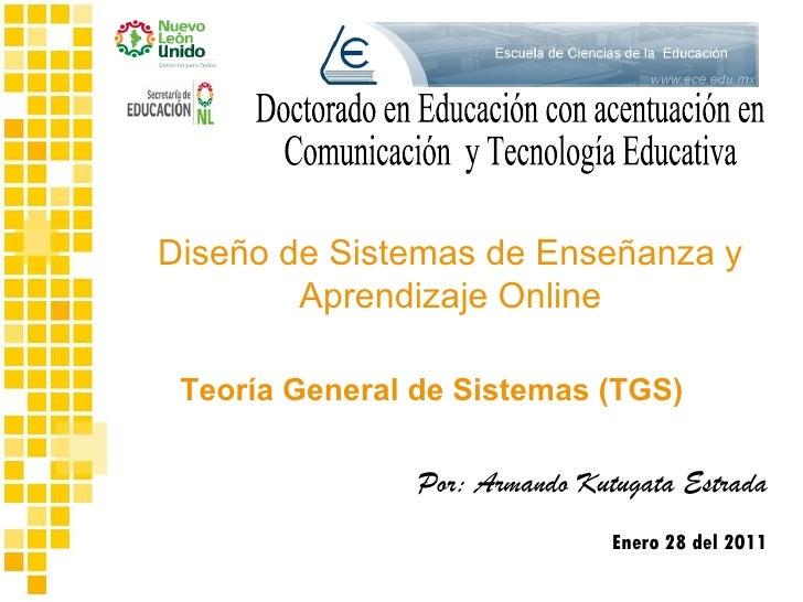Por: Armando Kutugata Estrada Enero 28 del 2011 Teoría General de Sistemas (TGS) Diseño de Sistemas de Enseñanza y Aprendi...