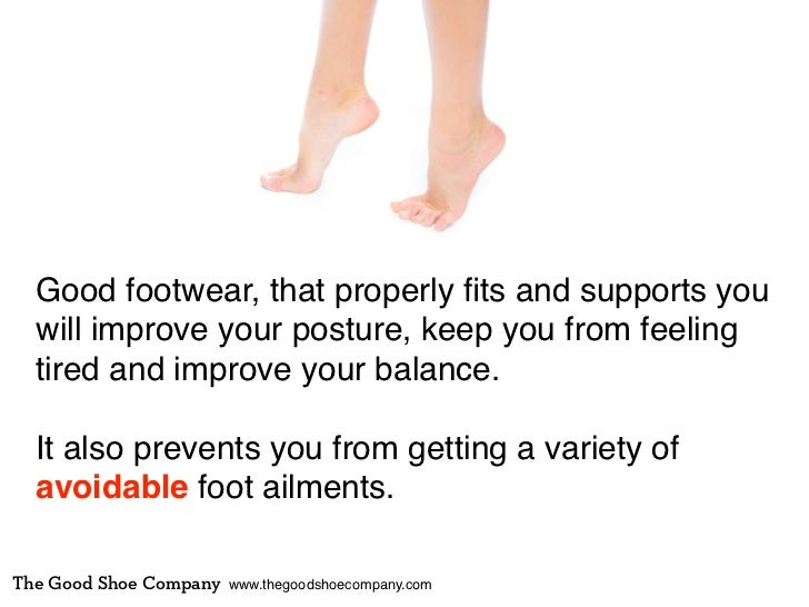 Good footwear, that properly fits and supports you  will improve your posture, keep you from feeling  tired and improve you...