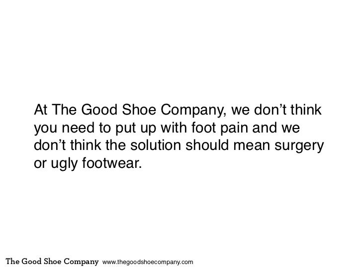 At The Good Shoe Company, we don't think      you need to put up with foot pain and we      don't think the solution shoul...