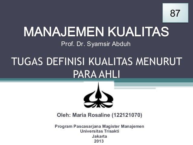 87 Prof. Dr. Syamsir Abduh  TUGAS DEFINISI KUALITAS MENURUT PARA AHLI  Oleh: Maria Rosaline (122121070) Program Pascasarja...