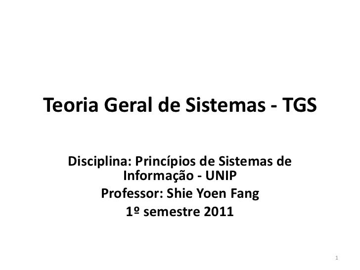 Teoria Geral de Sistemas - TGS  Disciplina: Princípios de Sistemas de           Informação - UNIP       Professor: Shie Yo...