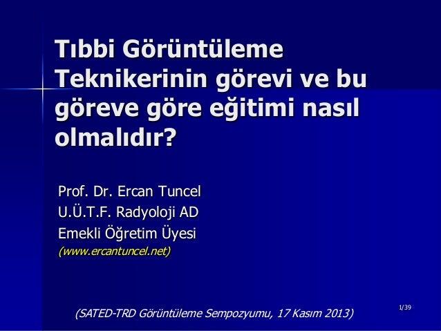 Tıbbi Görüntüleme Teknikerinin görevi ve bu göreve göre eğitimi nasıl olmalıdır? Prof. Dr. Ercan Tuncel U.Ü.T.F. Radyoloji...