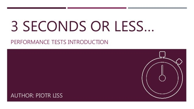 3 SECONDS OR LESS… PERFORMANCE TESTS INTRODUCTION AUTHOR: PIOTR LISS