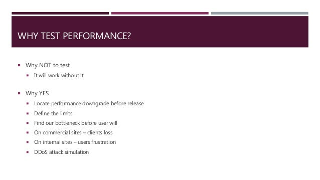 WHY TEST PERFORMANCE?  Why NOT to test  It will work without it  Why YES  Locate performance downgrade before release ...