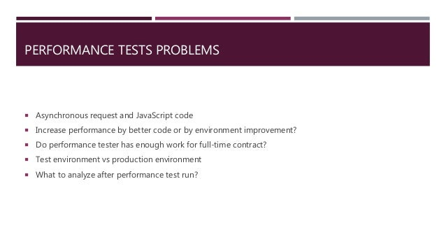 PERFORMANCE TESTS PROBLEMS  Asynchronous request and JavaScript code  Increase performance by better code or by environm...