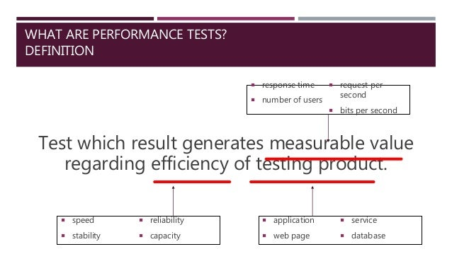 WHAT ARE PERFORMANCE TESTS? DEFINITION Test which result generates measurable value regarding efficiency of testing produc...