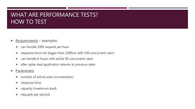 WHAT ARE PERFORMANCE TESTS? HOW TO TEST  Requirements – examples:  can handle 1000 request per hour  response time not ...
