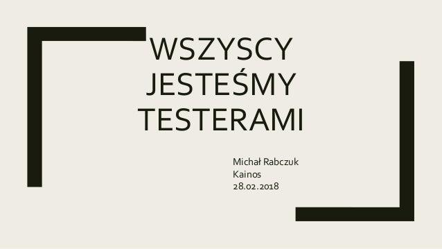 WSZYSCY JESTEŚMY TESTERAMI Michał Rabczuk Kainos 28.02.2018