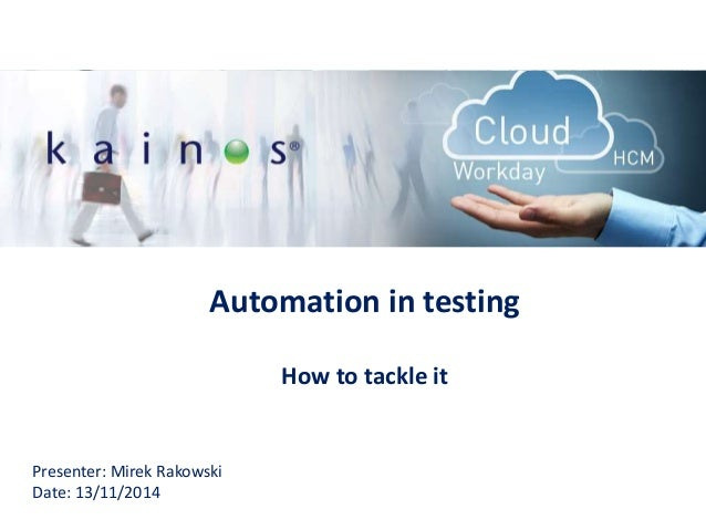 Automation in testing How to tackle it Presenter: Mirek Rakowski Date: 13/11/2014