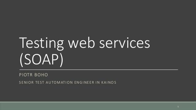 Testing web services (SOAP) PIOTR BOHO SENIOR TEST AUTOMATION ENGINEER IN KAINOS 1