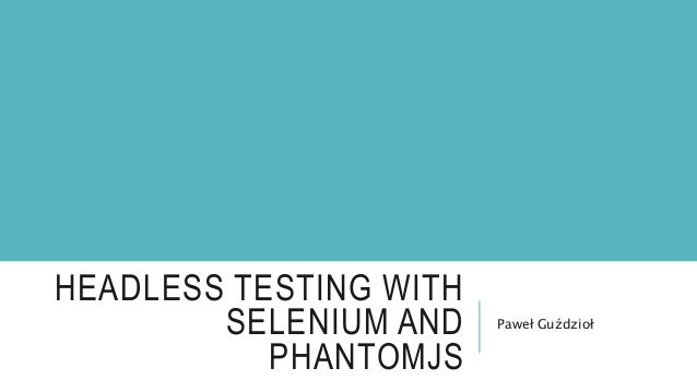 HEADLESS TESTING WITH SELENIUM AND PHANTOMJS Paweł Guździoł