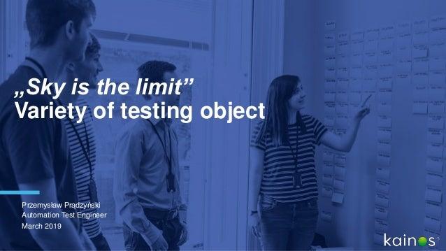 """""""Sky is the limit"""" Variety of testing object Przemysław Prądzyński Automation Test Engineer March 2019"""