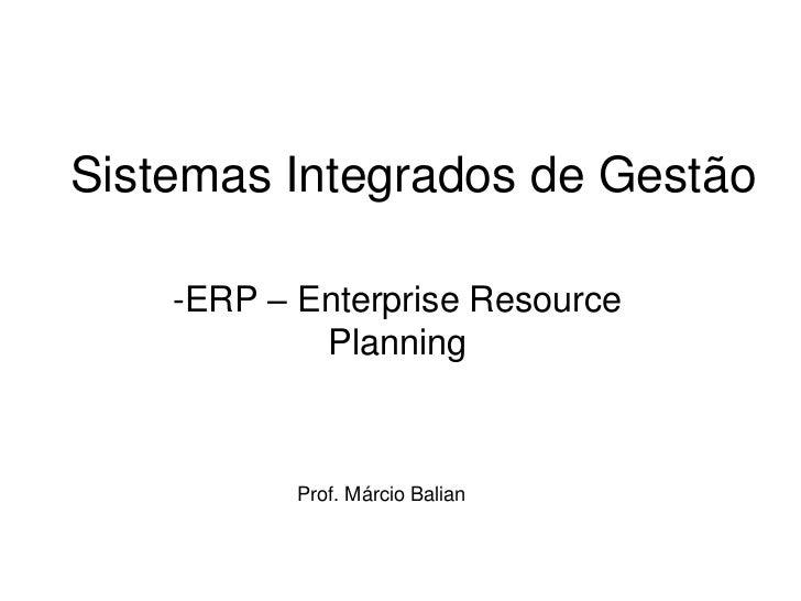 Sistemas Integrados de Gestão    -ERP – Enterprise Resource            Planning           Prof. Márcio Balian