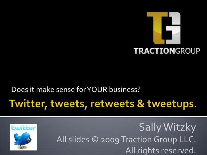 Does it make sense for YOUR business?<br />Twitter, tweets, retweets & tweetups.<br />Sally Witzky<br />All slides © 2009 ...