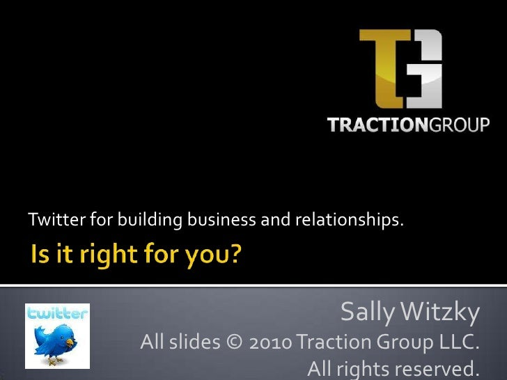 Twitter for building business and relationships.<br />Is it right for you?<br />Sally Witzky<br />All slides © 2010 Tracti...