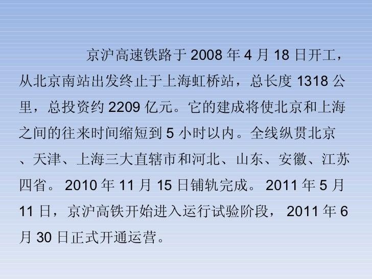 京沪高速铁路于 2008 年 4 月 18 日开工,从北京南站出发终止于上海虹桥站,总长度 1318 公里,总投资约 2209 亿元。它的建成将使北京和上海之间的往来时间缩短到 5 小时以内。全线纵贯北京、天津、上海三大直辖市和河北、山东、安徽...