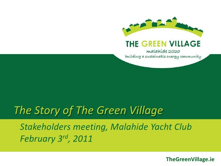 The Story of The Green Village<br />Stakeholders meeting, Malahide Yacht ClubFebruary 3rd, 2011<br />