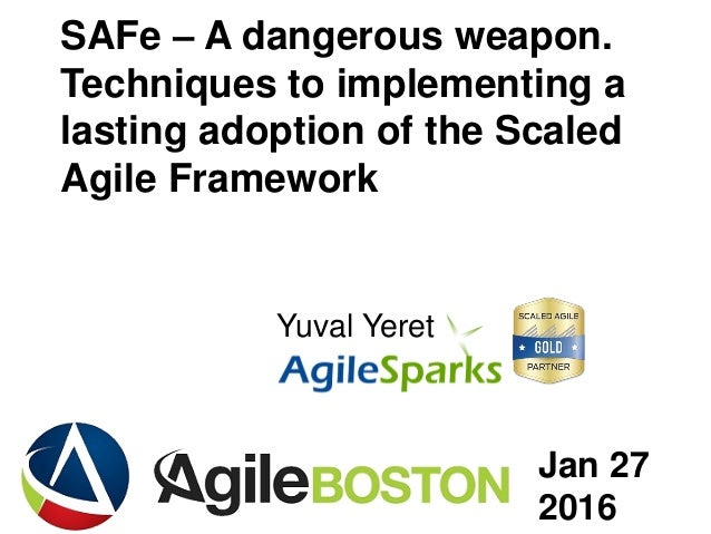 yuval@ .com SAFe – A dangerous weapon. Techniques to implementing a lasting adoption of the Scaled Agile Framework Yuval Y...
