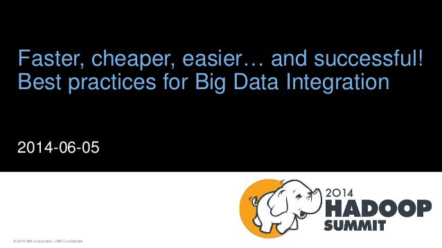 © 2014 IBM Corporation | IBM Confidential Faster, cheaper, easier… and successful! Best practices for Big Data Integration...