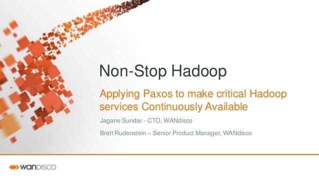 Non-Stop Hadoop Applying Paxos to make critical Hadoop services Continuously Available Jagane Sundar - CTO, WANdisco Brett...
