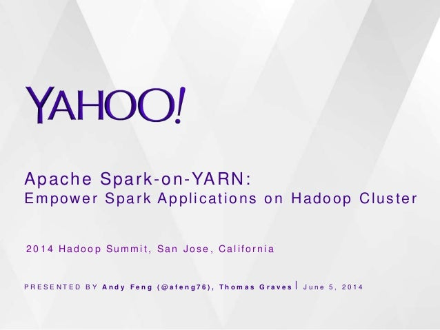 Apache Spark-on-YARN: Empower Spark Applications on Hadoop Cluster P R E S E N T E D B Y A n d y F e n g ( @ a f e n g 7 6...