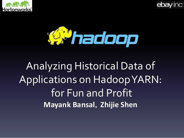 Analyzing Historical Data of Applications on HadoopYARN: for Fun and Profit Mayank Bansal,Zhijie Shen