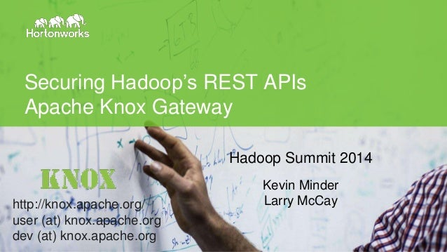 © Hortonworks Inc. 2014 Securing Hadoop's REST APIs Apache Knox Gateway Hadoop Summit 2014 Kevin Minder Larry McCayhttp://...