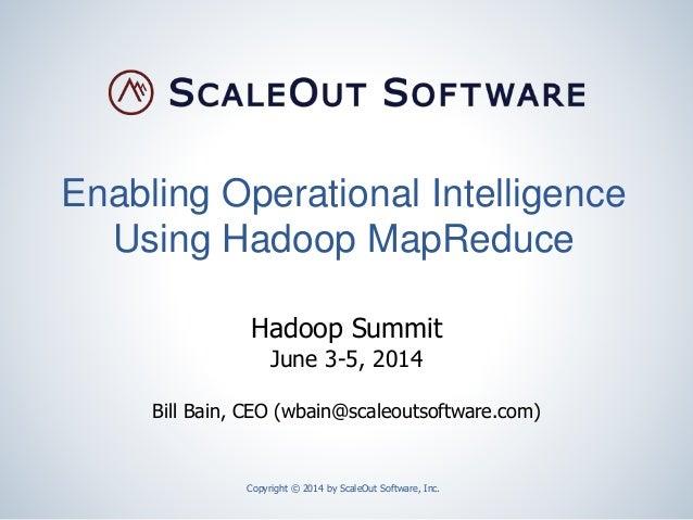 Enabling Operational Intelligence Using Hadoop MapReduce Copyright © 2014 by ScaleOut Software, Inc. Hadoop Summit June 3-...