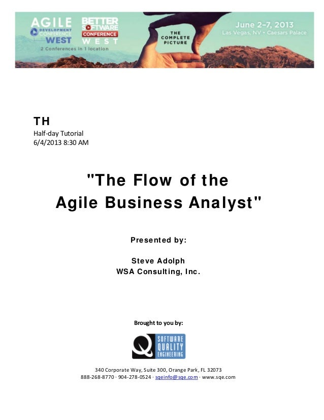 "TH Half‐day Tutorial  6/4/2013 8:30 AM         ""The Flow of the Agile Business Analyst""        Presented by: Steve Ad..."
