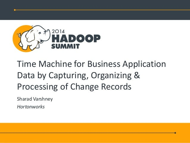 Time Machine for Business Application Data by Capturing, Organizing & Processing of Change Records Sharad Varshney Hortonw...